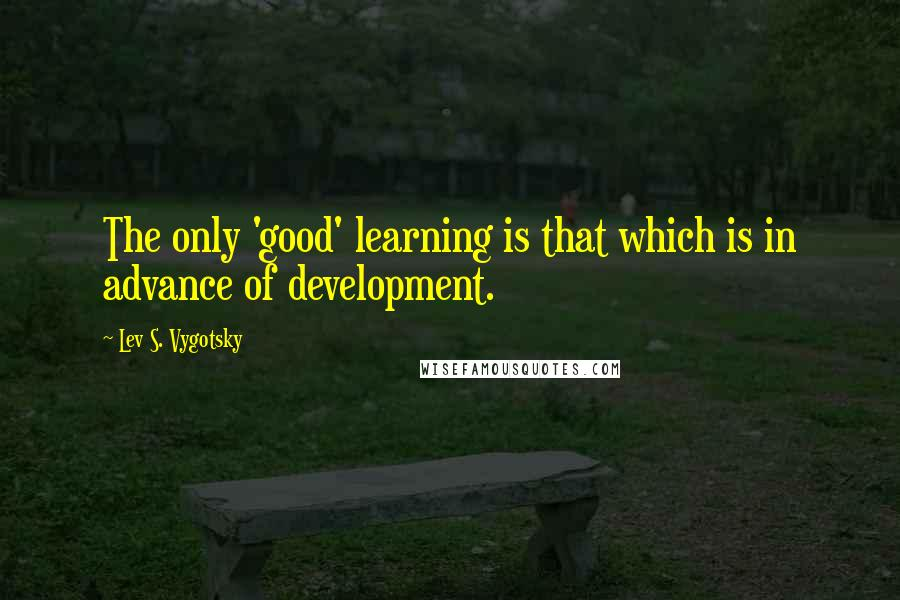 Lev S. Vygotsky quotes: The only 'good' learning is that which is in advance of development.
