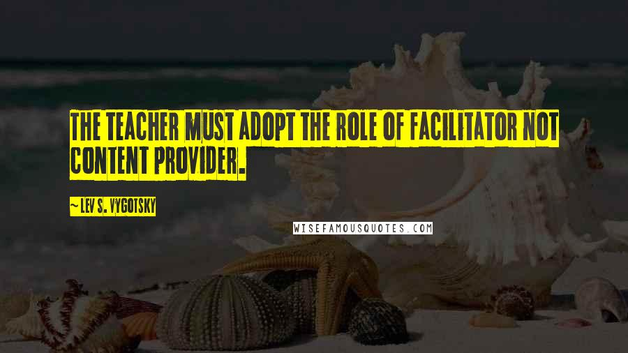 Lev S. Vygotsky quotes: The teacher must adopt the role of facilitator not content provider.