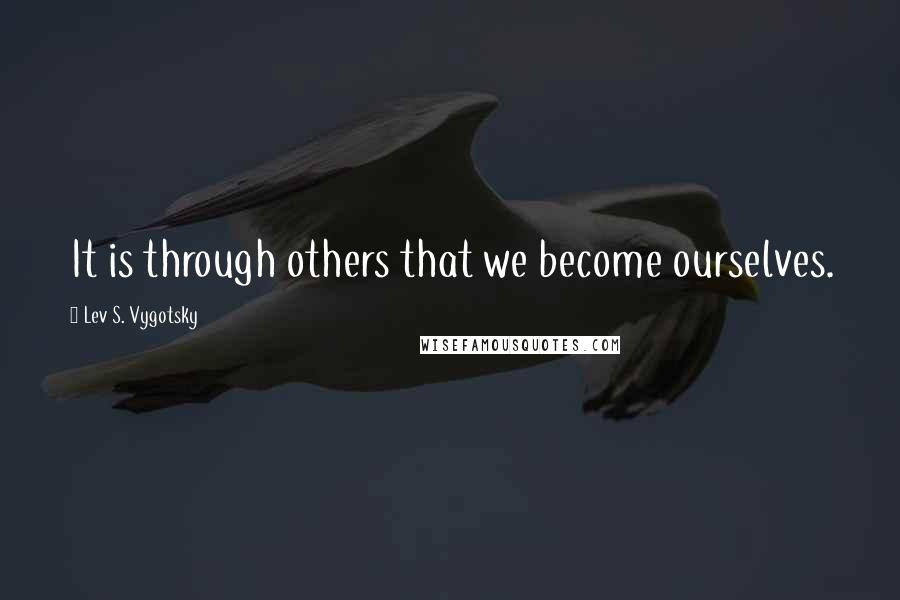 Lev S. Vygotsky quotes: It is through others that we become ourselves.