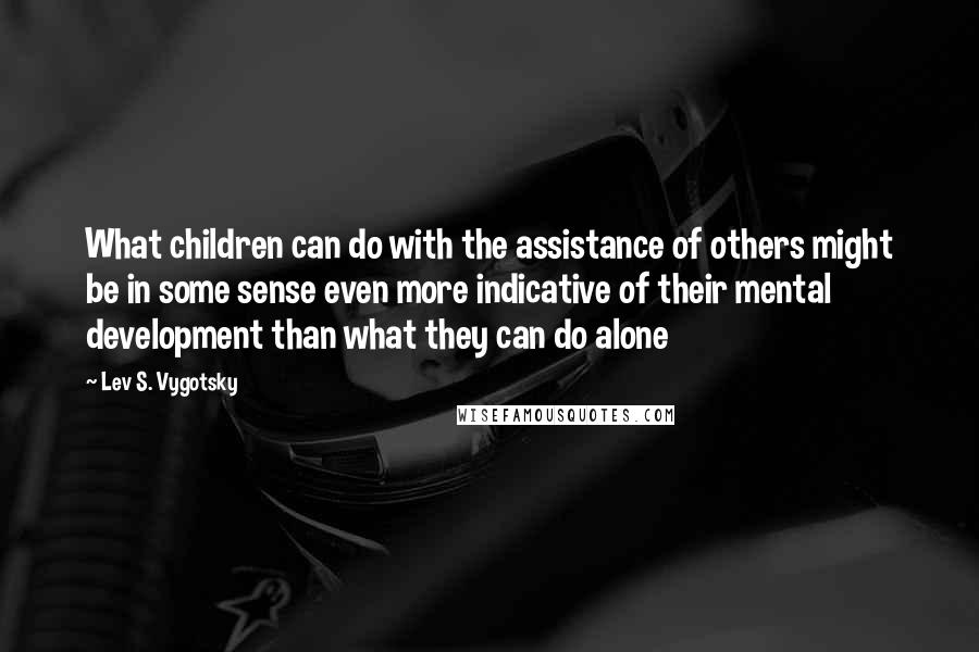 Lev S. Vygotsky quotes: What children can do with the assistance of others might be in some sense even more indicative of their mental development than what they can do alone