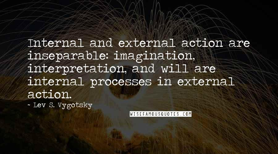 Lev S. Vygotsky quotes: Internal and external action are inseparable: imagination, interpretation, and will are internal processes in external action.