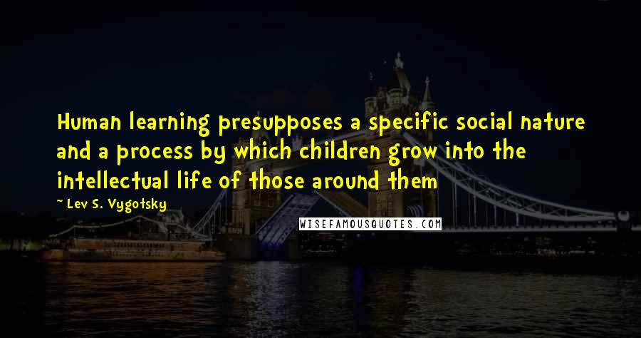 Lev S. Vygotsky quotes: Human learning presupposes a specific social nature and a process by which children grow into the intellectual life of those around them