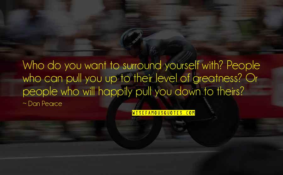 Level 1 2 3 Quotes By Dan Pearce: Who do you want to surround yourself with?