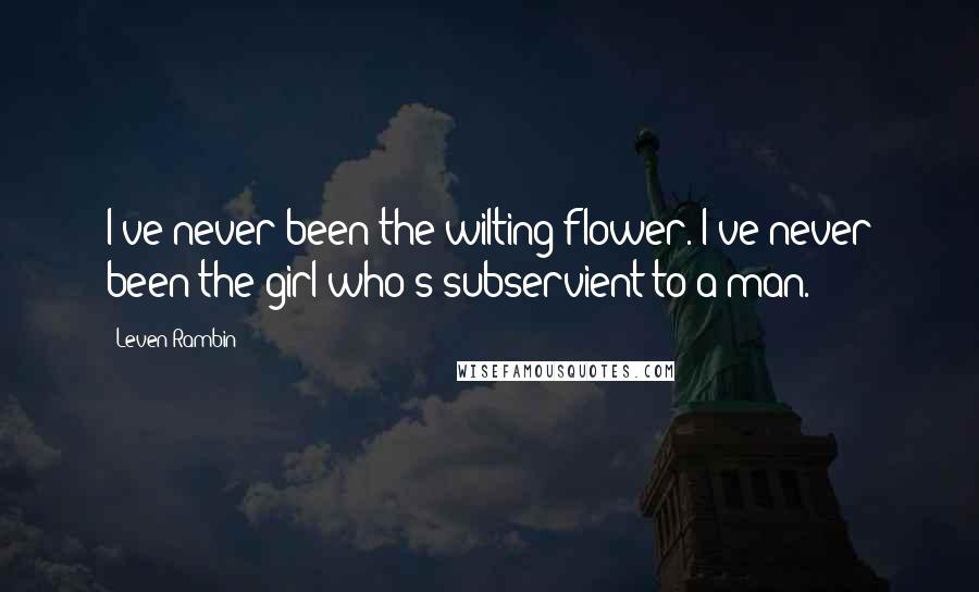 Leven Rambin quotes: I've never been the wilting flower. I've never been the girl who's subservient to a man.