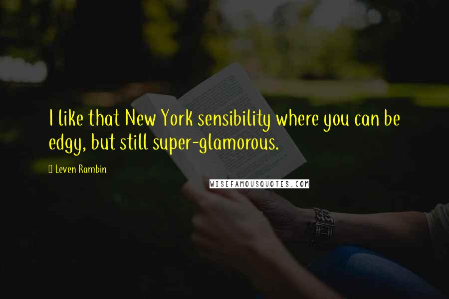 Leven Rambin quotes: I like that New York sensibility where you can be edgy, but still super-glamorous.