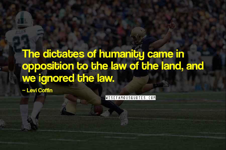 Levi Coffin quotes: The dictates of humanity came in opposition to the law of the land, and we ignored the law.