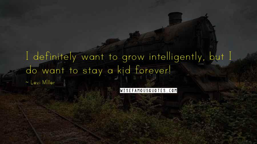 Levi Miller quotes: I definitely want to grow intelligently, but I do want to stay a kid forever!