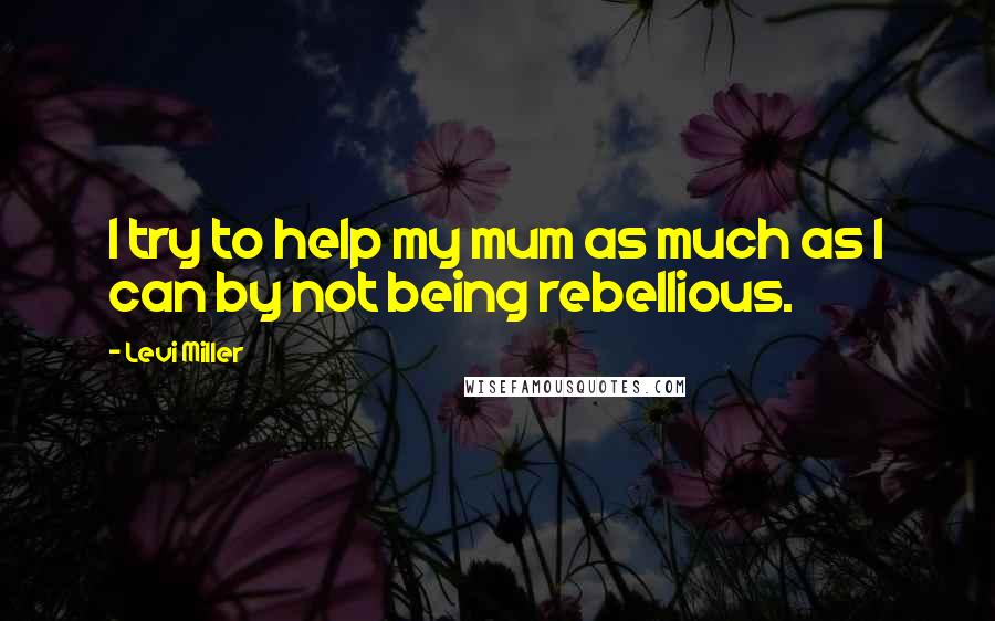 Levi Miller quotes: I try to help my mum as much as I can by not being rebellious.