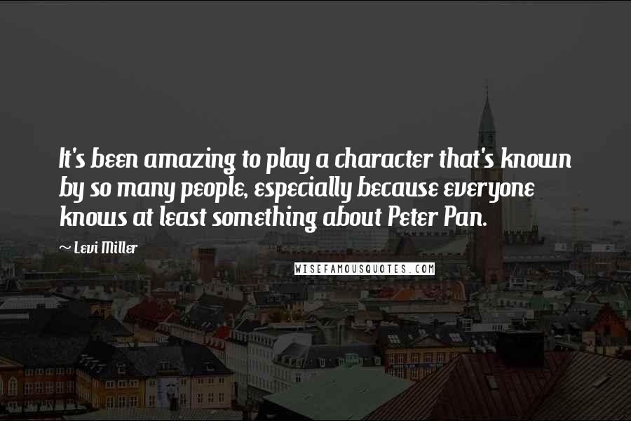 Levi Miller quotes: It's been amazing to play a character that's known by so many people, especially because everyone knows at least something about Peter Pan.