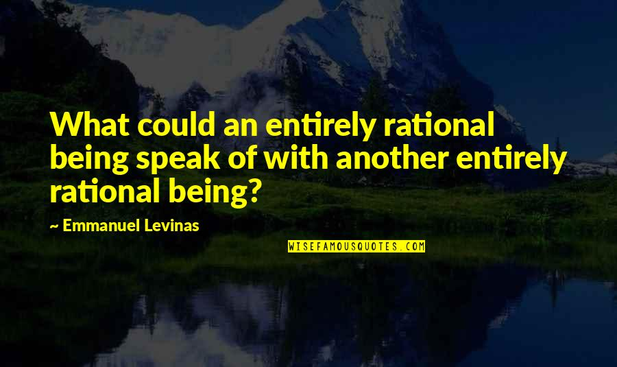 Levinas's Quotes By Emmanuel Levinas: What could an entirely rational being speak of