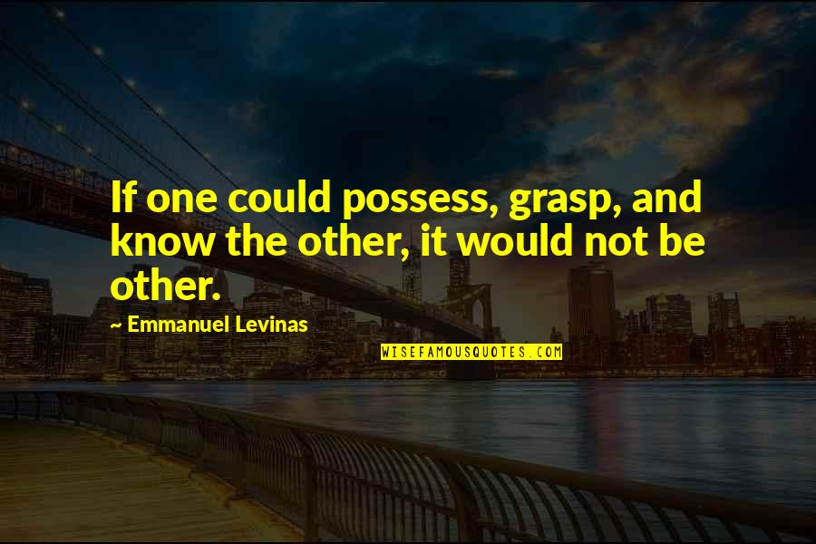 Levinas's Quotes By Emmanuel Levinas: If one could possess, grasp, and know the