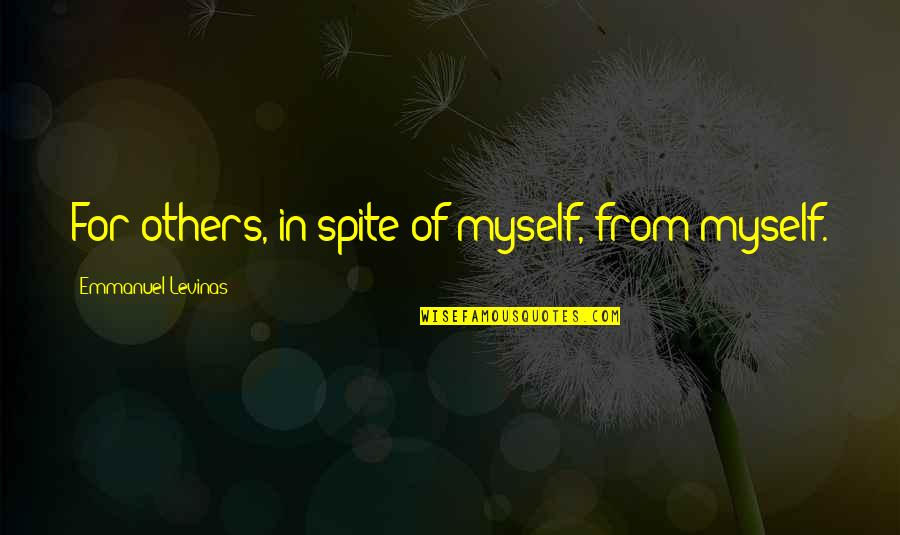Levinas's Quotes By Emmanuel Levinas: For others, in spite of myself, from myself.