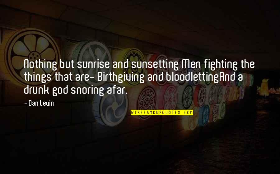 Levin's Quotes By Dan Levin: Nothing but sunrise and sunsetting Men fighting the