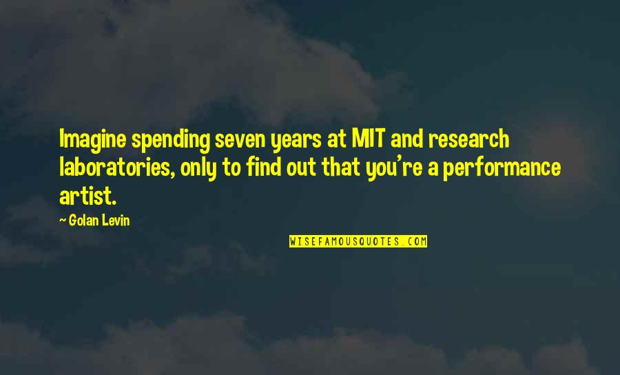Levin's Quotes By Golan Levin: Imagine spending seven years at MIT and research