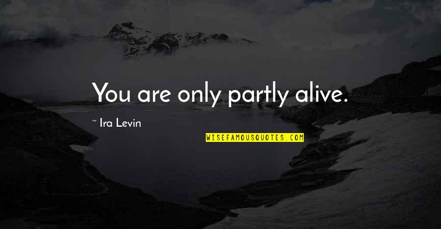 Levin's Quotes By Ira Levin: You are only partly alive.