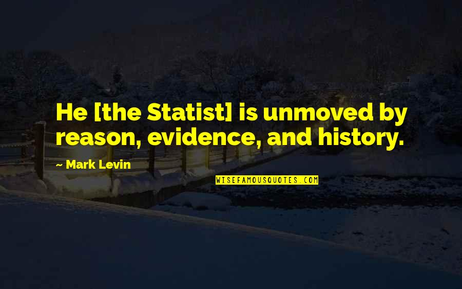 Levin's Quotes By Mark Levin: He [the Statist] is unmoved by reason, evidence,