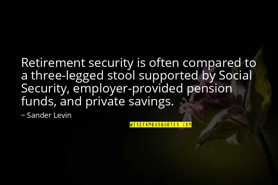 Levin's Quotes By Sander Levin: Retirement security is often compared to a three-legged