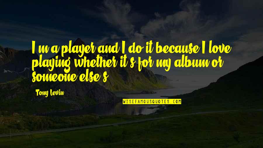 Levin's Quotes By Tony Levin: I'm a player and I do it because