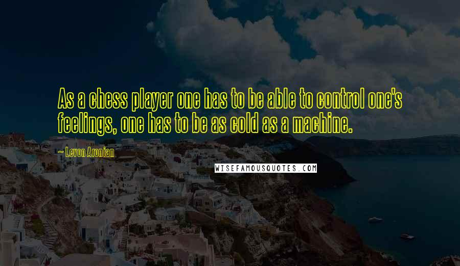 Levon Aronian quotes: As a chess player one has to be able to control one's feelings, one has to be as cold as a machine.