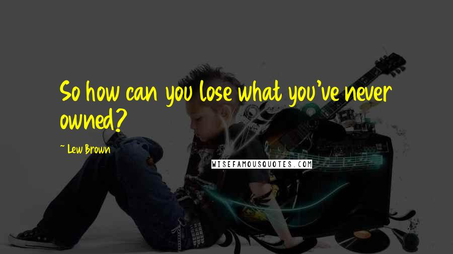 Lew Brown quotes: So how can you lose what you've never owned?