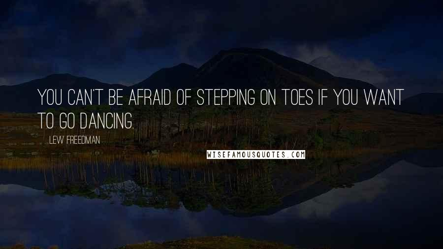 Lew Freedman quotes: You can't be afraid of stepping on toes if you want to go dancing.