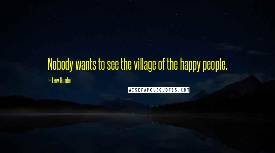Lew Hunter quotes: Nobody wants to see the village of the happy people.