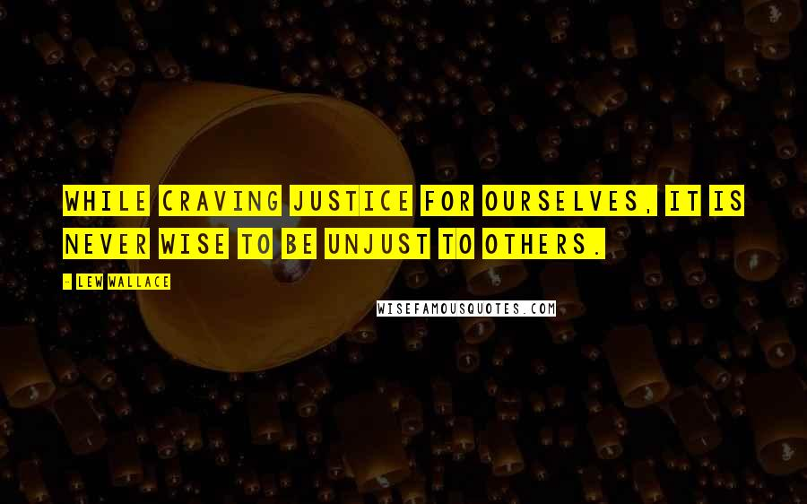 Lew Wallace quotes: While craving justice for ourselves, it is never wise to be unjust to others.