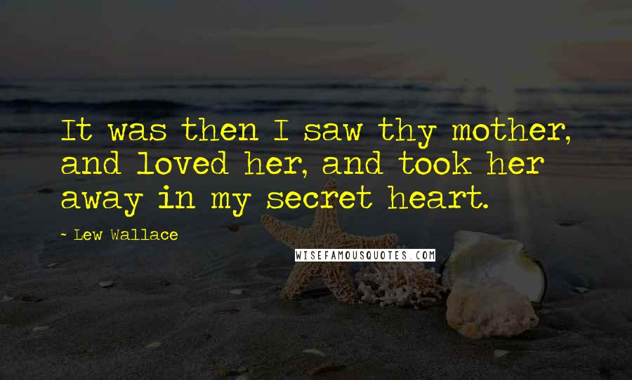 Lew Wallace quotes: It was then I saw thy mother, and loved her, and took her away in my secret heart.