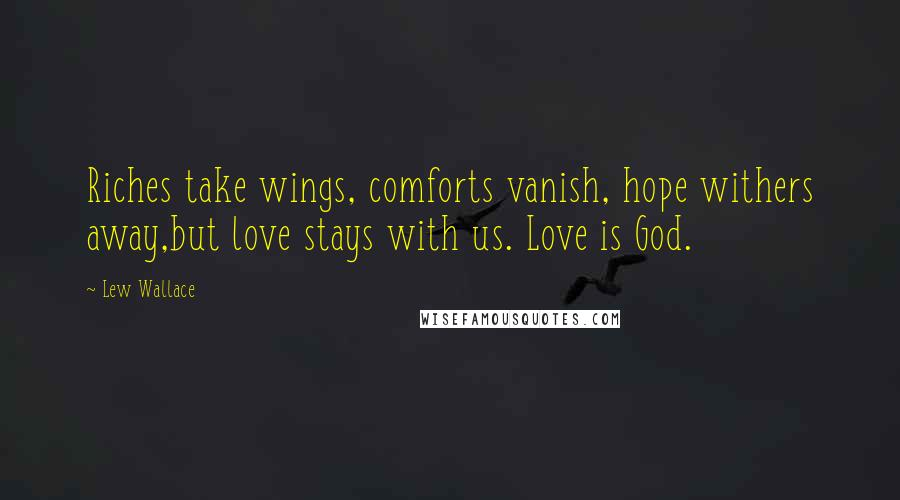 Lew Wallace quotes: Riches take wings, comforts vanish, hope withers away,but love stays with us. Love is God.