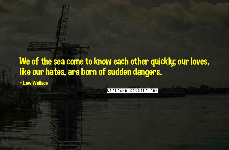 Lew Wallace quotes: We of the sea come to know each other quickly; our loves, like our hates, are born of sudden dangers.
