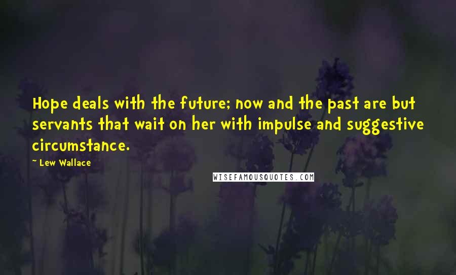 Lew Wallace quotes: Hope deals with the future; now and the past are but servants that wait on her with impulse and suggestive circumstance.