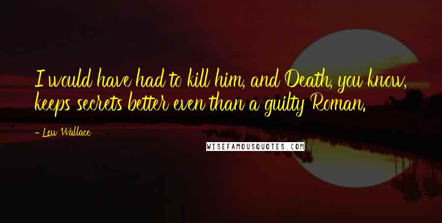 Lew Wallace quotes: I would have had to kill him, and Death, you know, keeps secrets better even than a guilty Roman.