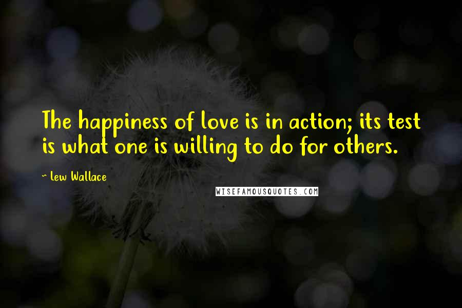 Lew Wallace quotes: The happiness of love is in action; its test is what one is willing to do for others.