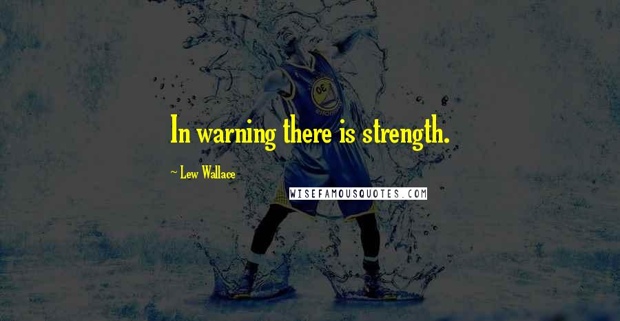 Lew Wallace quotes: In warning there is strength.