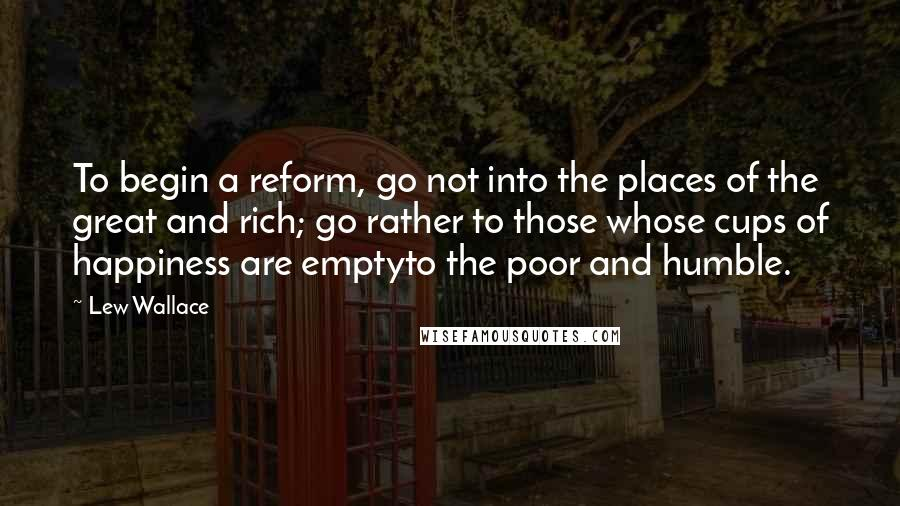 Lew Wallace quotes: To begin a reform, go not into the places of the great and rich; go rather to those whose cups of happiness are emptyto the poor and humble.