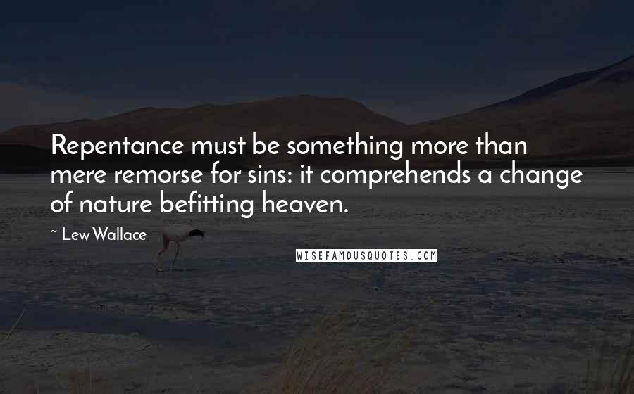 Lew Wallace quotes: Repentance must be something more than mere remorse for sins: it comprehends a change of nature befitting heaven.