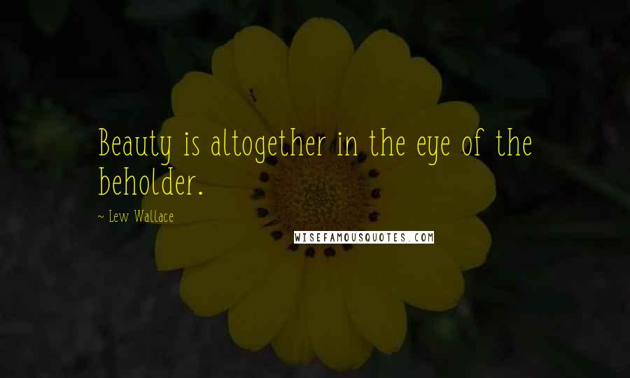 Lew Wallace quotes: Beauty is altogether in the eye of the beholder.
