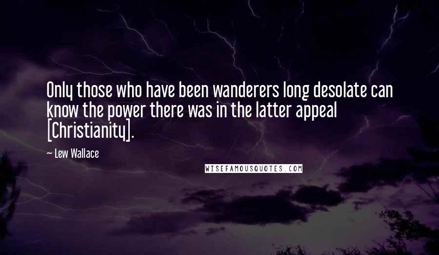 Lew Wallace quotes: Only those who have been wanderers long desolate can know the power there was in the latter appeal [Christianity].