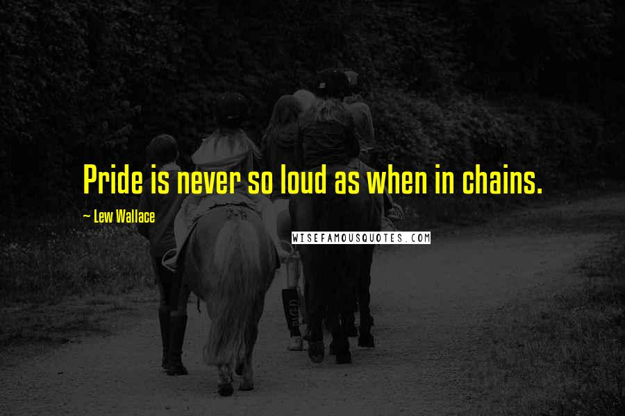 Lew Wallace quotes: Pride is never so loud as when in chains.