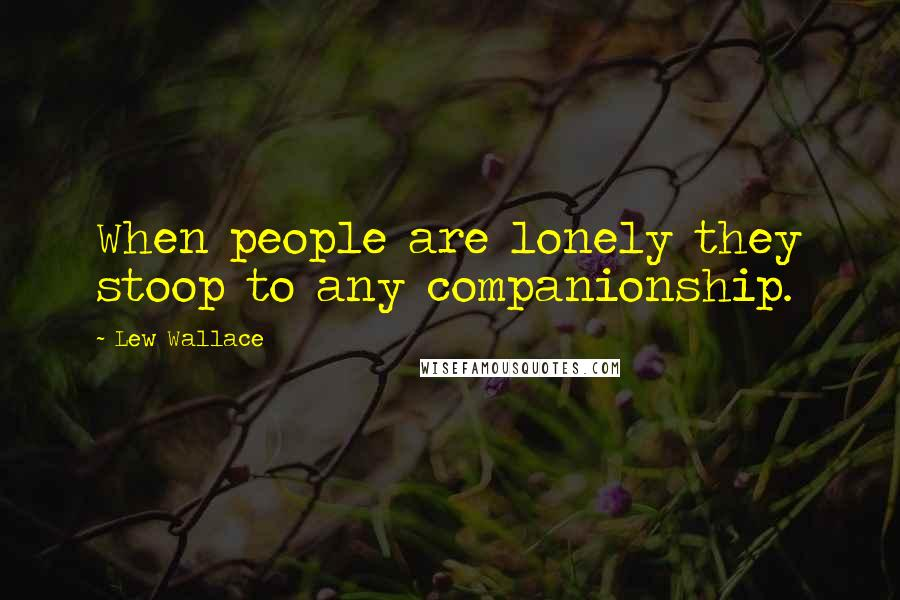 Lew Wallace quotes: When people are lonely they stoop to any companionship.
