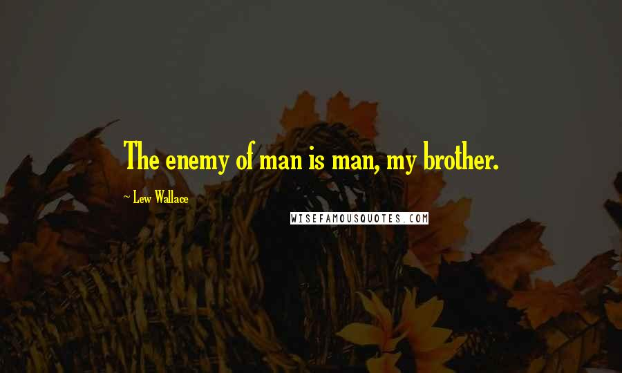 Lew Wallace quotes: The enemy of man is man, my brother.