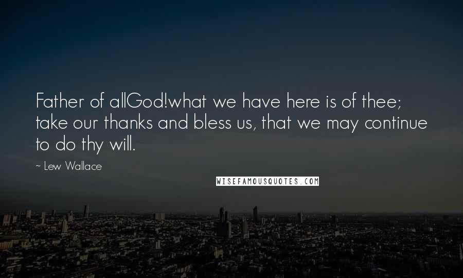 Lew Wallace quotes: Father of allGod!what we have here is of thee; take our thanks and bless us, that we may continue to do thy will.