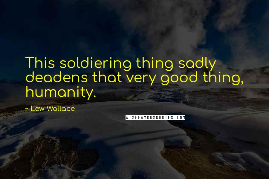 Lew Wallace quotes: This soldiering thing sadly deadens that very good thing, humanity.