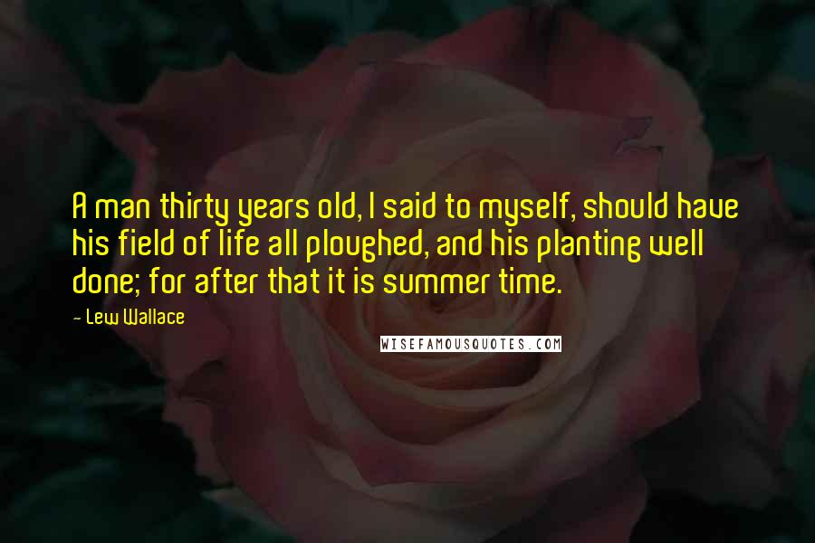 Lew Wallace quotes: A man thirty years old, I said to myself, should have his field of life all ploughed, and his planting well done; for after that it is summer time.