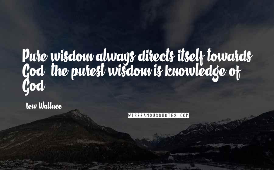 Lew Wallace quotes: Pure wisdom always directs itself towards God; the purest wisdom is knowledge of God.
