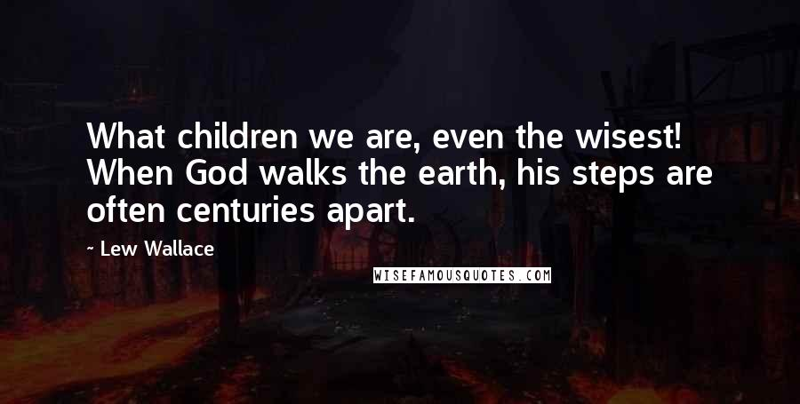 Lew Wallace quotes: What children we are, even the wisest! When God walks the earth, his steps are often centuries apart.