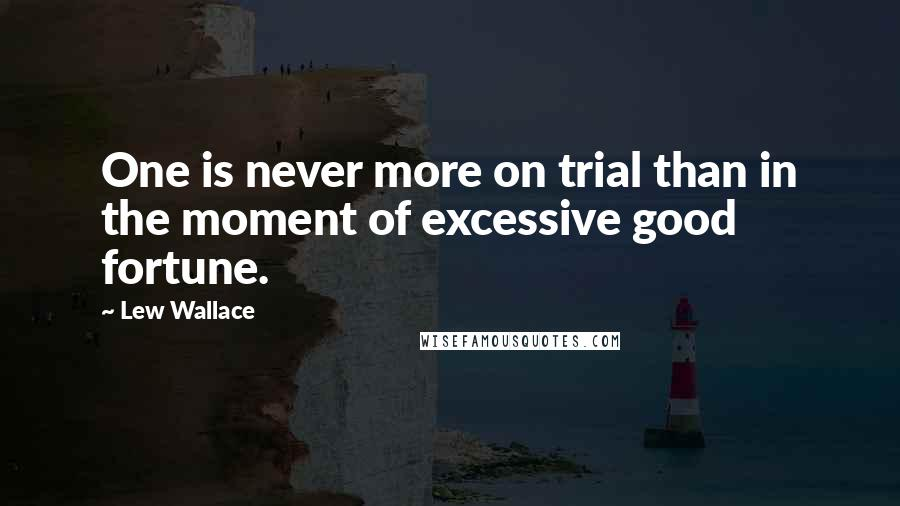 Lew Wallace quotes: One is never more on trial than in the moment of excessive good fortune.