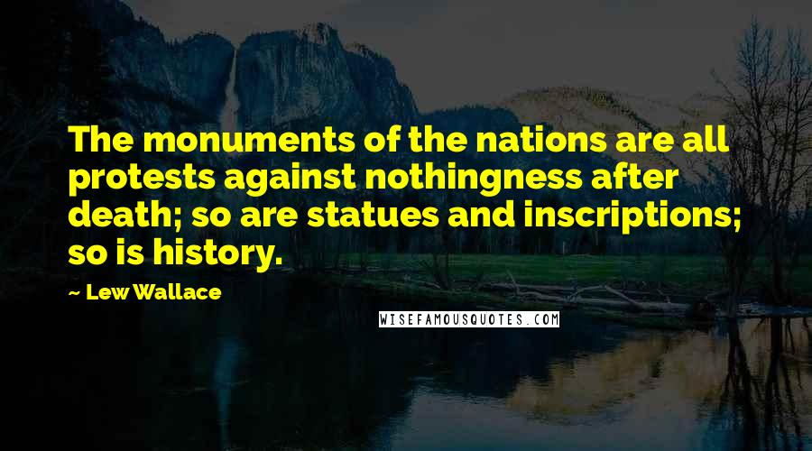 Lew Wallace quotes: The monuments of the nations are all protests against nothingness after death; so are statues and inscriptions; so is history.
