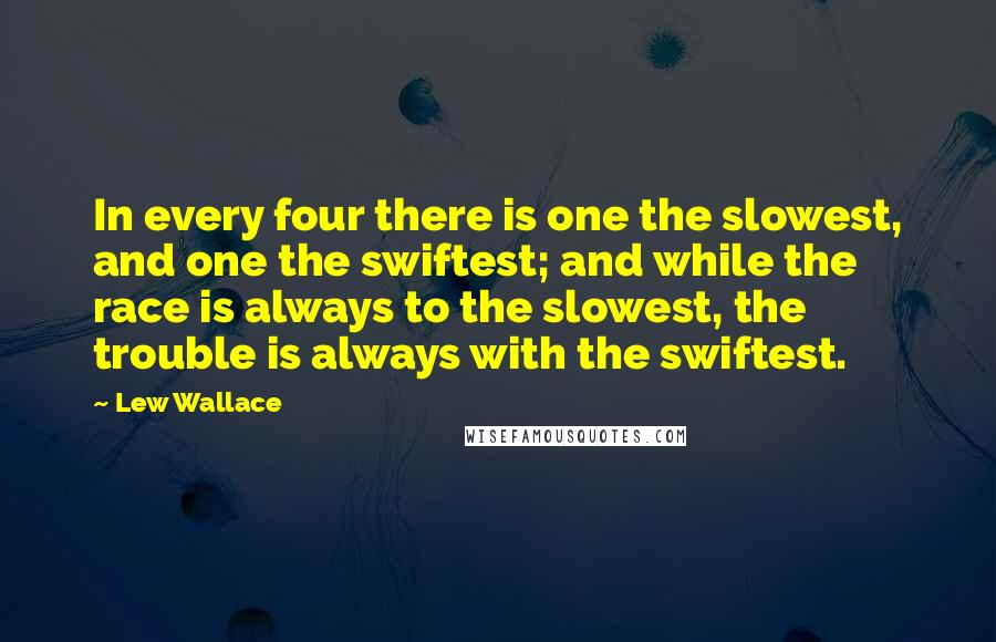 Lew Wallace quotes: In every four there is one the slowest, and one the swiftest; and while the race is always to the slowest, the trouble is always with the swiftest.