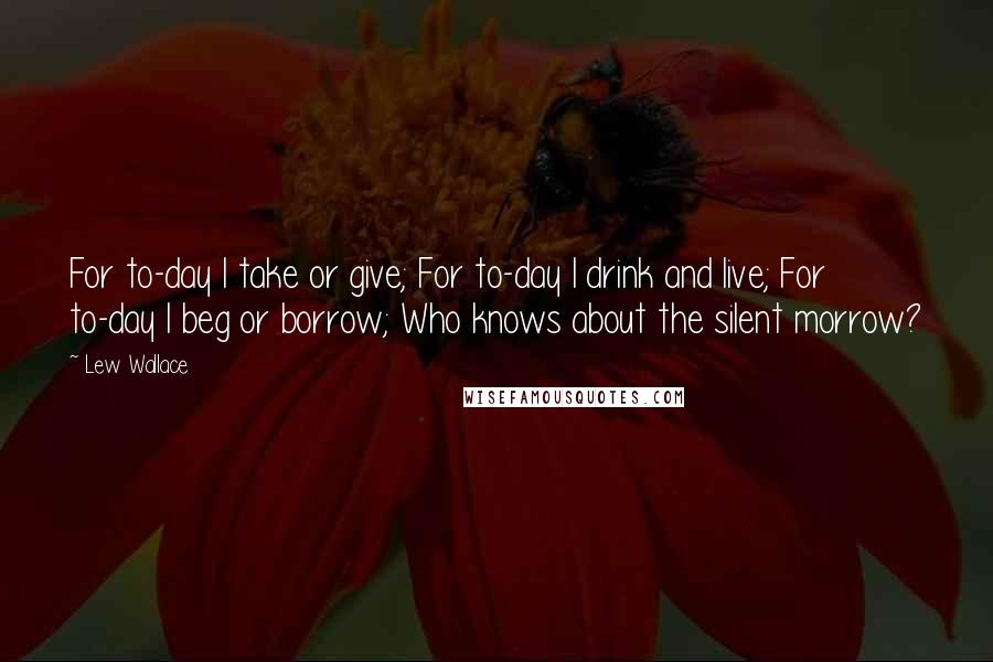 Lew Wallace quotes: For to-day I take or give; For to-day I drink and live; For to-day I beg or borrow; Who knows about the silent morrow?